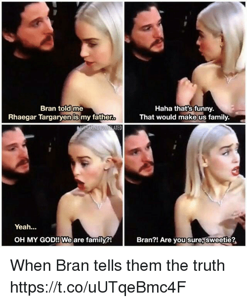 Family, Funny, and God: Bran told me  Rhaegar Targaryen is my father  Haha that's funny.  That would make us family  TED  Yeah...  OH MY GOD!! We are family?!  Bran?! Are you sure, sweetie? When Bran tells them the truth https://t.co/uUTqeBmc4F