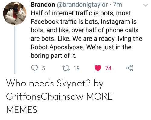 Dank, Facebook, and Instagram: Brandon @brandonlgtaylor 7m  Half of internet traffic is bots, most  Facebook traffic is bots, Instagram is  bots, and like, over half of phone calls  are bots. Like. We are already living the  Robot Apocalypse. We're just in the  boring part of it Who needs Skynet? by GriffonsChainsaw MORE MEMES