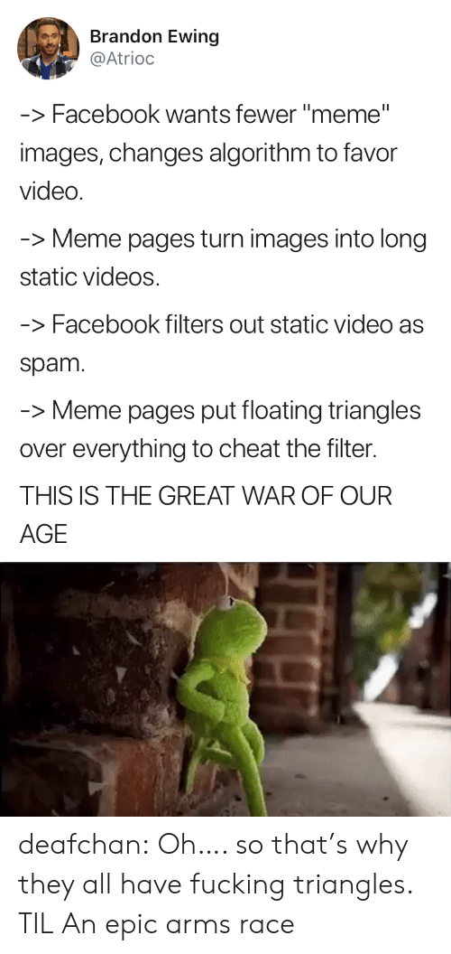 """Spam Meme: Brandon Ewing  @Atrioc  -Facebook wants fewer """"meme""""  images, changes algorithm to favor  video  Meme pages turn images into long  static videos  -Facebook filters out static video as  spam  -Meme pages put floating triangles  over everything to cheat the filter.  THIS IS THE GREAT WAR OF OUR  AGE deafchan:  Oh…. so that's why they all have fucking triangles. TIL   An epic arms race"""