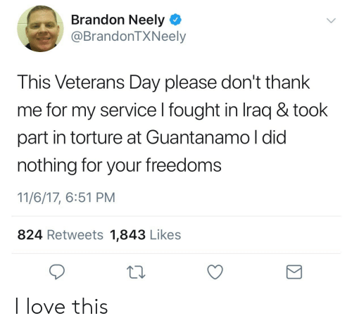 Love, Iraq, and Veterans Day: Brandon Neely  @BrandonTXNeelyy  This Veterans Day please don't thank  me for my service l fought in Iraq & took  part in torture at Guantanamo l did  nothing for your freedoms  11/6/17, 6:51 PM  824 Retweets 1,843 Likes I love this