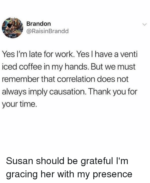 Work, Thank You, and Coffee: Brandon  @RaisinBrandd  Yes I'm late for work. Yes I have a venti  iced coffee in my hands. But we must  remember that correlation does not  always imply causation. Thank you for  your time. Susan should be grateful I'm gracing her with my presence