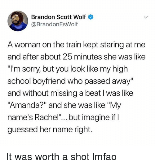 "Funny, School, and Sorry: Brandon Scott Wolf  @BrandonEsWolf  A woman on the train kept staring at me  and after about 25 minutes she was like  ""l'm sorry, but you look like my high  school boyfriend who passed away""  and without missing a beat I was like  ""Amanda?"" and she was like ""My  name's Rachel""... but imagine if I  guessed her name right. It was worth a shot lmfao"