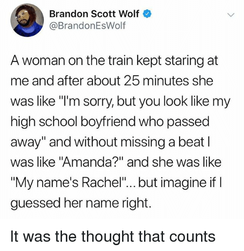 """Funny, School, and Sorry: Brandon Scott Wolf  @BrandonEsWolf  A woman on the train kept staring at  me and after about 25 minutes she  was like """"I'm sorry, but you look like my  high school boyfriend who passed  away"""" and without missing a beat l  was like """"Amanda?"""" and she was like  """"My name's Rachel""""... but imagine if  guessed her name right. It was the thought that counts"""