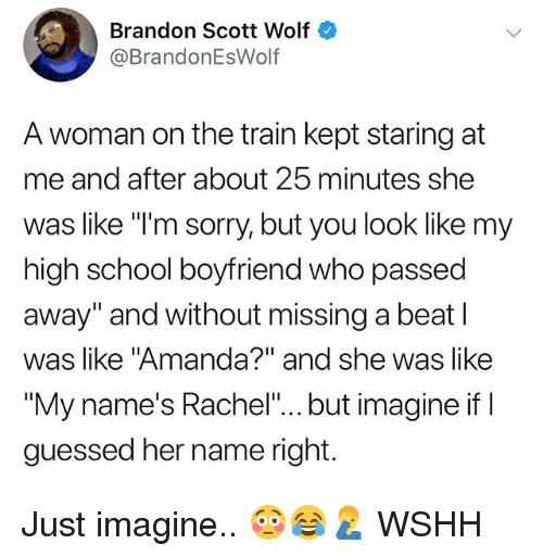 """Memes, School, and Sorry: Brandon Scott Wolf  @BrandonEsWolf  A woman on the train kept staring at  me and after about 25 minutes she  was like """"I'm sorry, but you look like my  high school boyfriend who passed  away"""" and without missing a beat l  was like """"Amanda?"""" and she was like  """"My name's Rachel""""... but imagine if I  guessed her name right. Just imagine.. 😳😂🤦♂️ WSHH"""