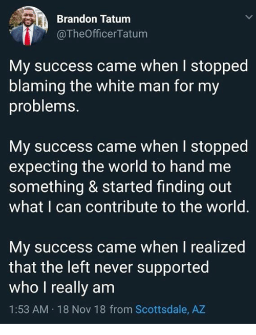 Memes, White, and World: Brandon Tatum  @TheOfficerTatum  My success came when I stopped  blaming the white man for my  problems.  My success came when I stopped  expecting the world to hand me  something & started finding out  what I can contribute to the world.  My success came when I realized  that the left never supported  who I really am  1:53 AM 18 Nov 18 from Scottsdale, AZ