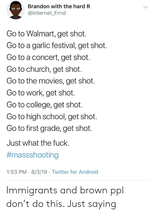 Android, Church, and College: Brandon with the hard R  @Internet_Frnd  Go to Walmart, get shot.  Go to a garlic festival, get shot.  Go to a concert, get shot.  Go to church, get shot.  Go to the movies, get shot.  Go to work, get shot.  Go to college, get shot.  Go to high school, get shot.  Go to first grade, get shot.  Just what the fuck.  #massshooting  1:53 PM 8/3/19 Twitter for Android Immigrants and brown ppl don't do this. Just saying