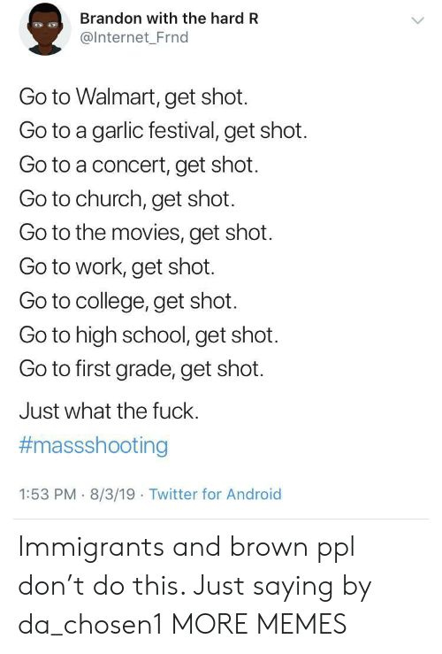 Android, Church, and College: Brandon with the hard R  @Internet_Frnd  Go to Walmart, get shot.  Go to a garlic festival, get shot.  Go to a concert, get shot.  Go to church, get shot.  Go to the movies, get shot  Go to work, get shot.  Go to college, get shot.  Go to high school, get shot.  Go to first grade, get shot.  Just what the fuck.  #massshooting  1:53 PM 8/3/19 Twitter for Android Immigrants and brown ppl don't do this. Just saying by da_chosen1 MORE MEMES