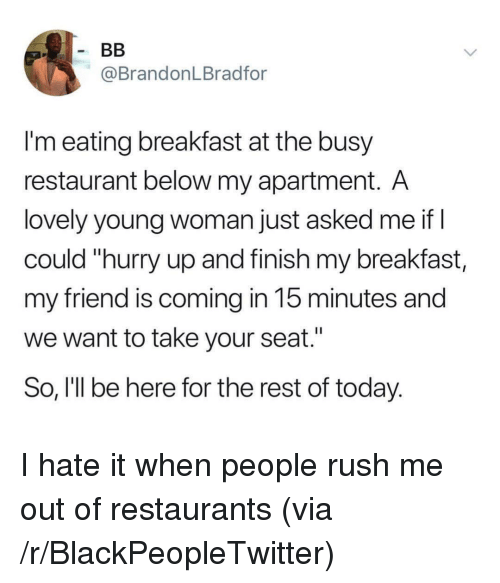 """Blackpeopletwitter, Breakfast, and Restaurant: @BrandonLBradfor  I'm eating breakfast at the busy  restaurant below my apartment. A  lovely young woman just asked me if I  could """"hurry up and finish my breakfast,  my friend is coming in 15 minutes and  we want to take your seat.""""  So, I'll be here for the rest of today. I hate it when people rush me out of restaurants (via /r/BlackPeopleTwitter)"""