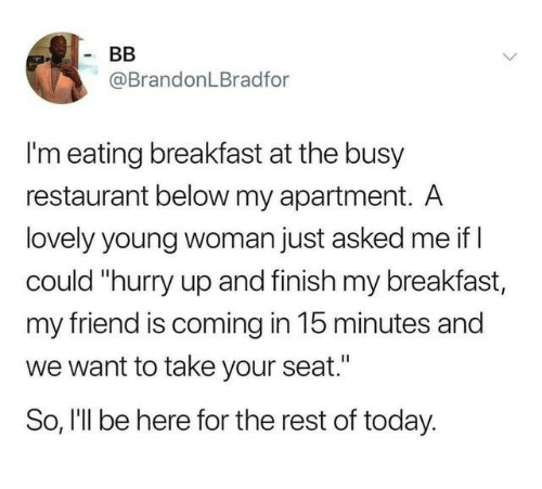 """Dank, Breakfast, and Restaurant: @BrandonLBradfor  I'm eating breakfast at the busy  restaurant below my apartment. A  lovely young woman just asked me if l  could """"hurry up and finish my breakfast,  my friend is coming in 15 minutes and  we want to take your seat.""""  So, I'll be here for the rest of today."""