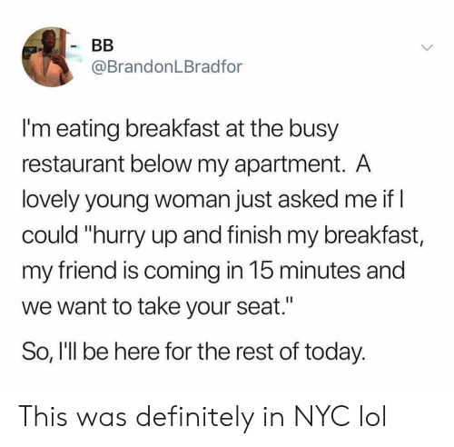 """Definitely, Funny, and Lol: @BrandonLBradfor  I'm eating breakfast at the busy  restaurant below my apartment. A  lovely young woman just asked me if  could """"hurry up and finish my breakfast,  my friend is coming in 15 minutes and  we want to take your seat.'  So, I'll be here for the rest of today. This was definitely in NYC lol"""