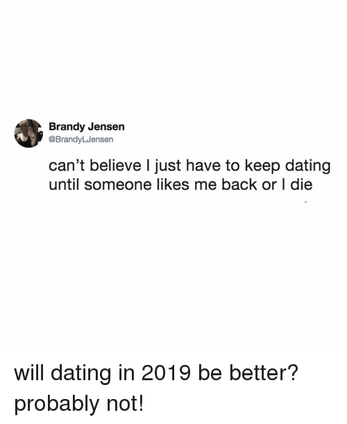 Dating, Relatable, and Back: Brandy Jensen  @BrandyLJensen  can't believe l just have to keep dating  until someone likes me back or I die will dating in 2019 be better? probably not!