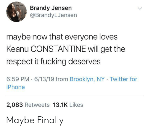 Fucking, Iphone, and Respect: Brandy Jensen  @BrandyLJensen  maybe now that everyone loves  Keanu CONSTANTINE will get the  respect it fucking deserves  6:59 PM 6/13/19 from Brooklyn, NY Twitter for  iPhone  2,083 Retweets 13.1K Likes Maybe Finally