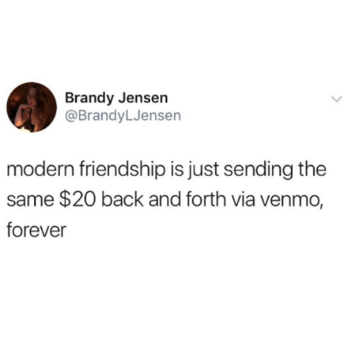 Forever, Venmo, and Friendship: Brandy Jensen  @BrandyLJensen  modern friendship is just sending the  same $20 back and forth via venmo,  forever