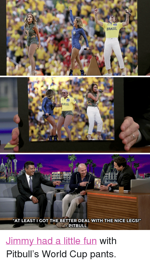 """Target, youtube.com, and Pitbull: BRASIL   RASIL   """"AT LEASTI GOT THE BETTER DEAL WITH THE NICE LEGS!""""  PITBULL <p><a href=""""https://www.youtube.com/watch?v=76u0YZTe8Is&amp;list=UU8-Th83bH_thdKZDJCrn88g"""" target=""""_blank"""">Jimmy had a little fun</a> with Pitbull&rsquo;s World Cup pants.</p>"""