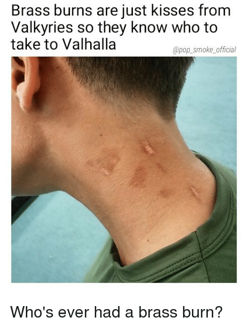 Memes, Pop, and 🤖: Brass burns are just kisses from  Valkyries so they know who to  take to Valhalla  @pop_smoke_official Who's ever had a brass burn?