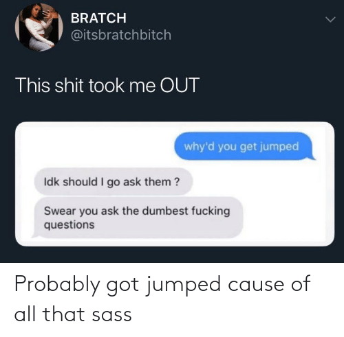 dumbest: BRATCH  @itsbratchbitch  This shit took me OUT  why'd you get jumped  Idk should I go ask them ?  Swear you ask the dumbest fucking  questions Probably got jumped cause of all that sass