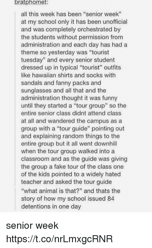 """Fake, Funny, and School: bratphomet  all this week has been """"senior week""""  at my school only it has been unofficial  and was completely orchestrated by  the students without permission from  administration and each day has hada  theme so yesterday was """"tourist  tuesday"""" and every senior student  dressed up in typical """"tourist"""" outfits  like hawaiian shirts and socks with  sandals and fanny packs and  sunglasses and all that and the  administration thought it was funny  until they started a tour group"""" so the  entire senior class didnt attend class  at all and wandered the campus as a  group with a """"tour guide"""" pointing out  and explaining random things to the  entire group but it all went downhill  when the tour group walked into a  classroom and as the guide was giving  the group a fake tour of the class one  of the kids pointed to a widely hated  teacher and asked the tour guide  what animal is that?"""" and thats the  story of how my school issued 84  detentions in one day senior week https://t.co/nrLmxgcRNR"""