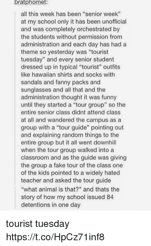 """Fake, Funny, and School: bratphomet  all this week has been """"senior week""""  at my school only it has been unofficial  and was completely orchestrated by  the students without permission from  administration and each day has had a  theme so yesterday was """"tourist  tuesday"""" and every senior student  dressed up in typical """"tourist"""" outfits  like hawaiian shirts and socks with  sandals and fanny packs and  sunglasses and all that and the  administration thought it was funny  until they started a """"tour group"""" so the  entire senior class didnt attend class  at all and wandered the campus as a  group with a """"tour guide"""" pointing out  and explaining random things to the  entire group but it all went downhill  when the tour group walked into a  classroom and as the guide was giving  the group a fake tour of the class one  of the kids pointed to a widely hated  teacher and asked the tour guide  what animal is that?"""" and thats the  story of how my school issued 84  detentions in one day tourist tuesday https://t.co/HpCz71inf8"""