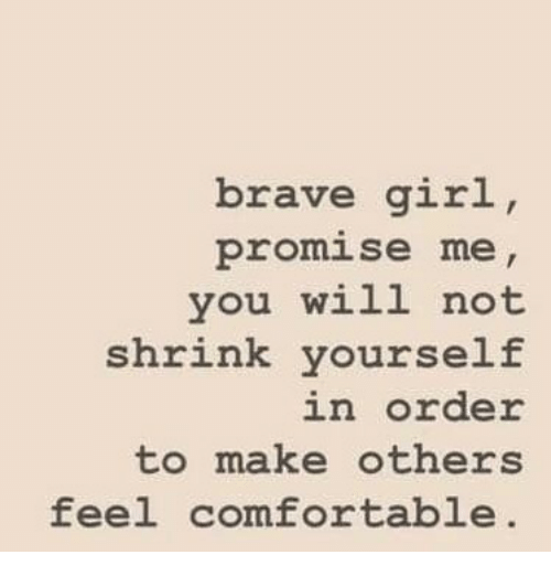 Comfortable, Brave, and Girl: brave girl  promise me  you will not  shrink yourself  in Order  to make others  feel comfortable