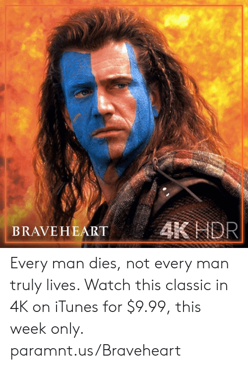 Memes, iTunes, and Watch: BRAVEHEART AK NOR Every man dies, not every man truly lives. Watch this classic in 4K on iTunes for $9.99, this week only. paramnt.us/Braveheart
