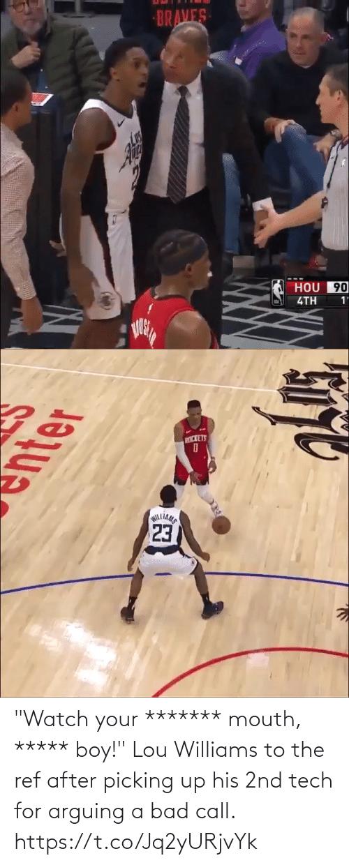 "lou williams: BRAVES  HOU 90  4TH  1'   PICKETS  23  WILLIAMS ""Watch your ******* mouth, ***** boy!""  Lou Williams to the ref after picking up his 2nd tech for arguing a bad call. https://t.co/Jq2yURjvYk"
