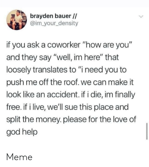 "God, Love, and Meme: brayden bauer//  @im your density  if you ask a coworker ""how are you""  and they say ""well, im here"" that  loosely translates to ""i need you to  push me off the roof. we can make it  look like an accident. if i die, im finally  free. if i live, we'll sue this place and  split the money.please for the love of  god help Meme"