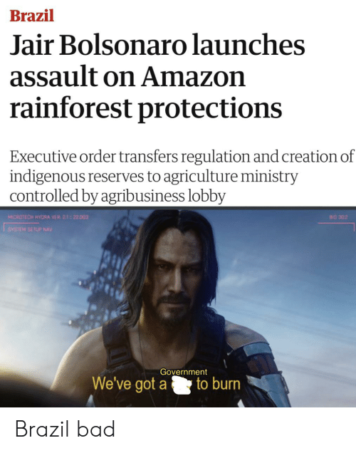 Amazon, Bad, and Brazil: Brazil  Jair Bolsonaro launches  assault on Amazon  rainforest protections  Executive order transfers regulation and creation of  indigenous reserves to agriculture ministry  controlled by agribusiness lobby  MICROTECH HYDRA VER 2.1-22.003  BIO 302  SYSTEM SETUP NAV  Government  to burn  We've got a Brazil bad
