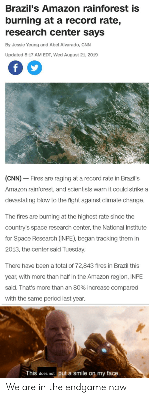 Amazon, cnn.com, and Period: Brazil's Amazon rainforest is  burning at a record rate,  research center says  By Jessie Yeung and Abel Alvarado, CNN  Updated 8:17 AM EDT, Wed August 21, 2019  f  (CNN) Fires are raging at a record rate in Brazil's  Amazon rainforest, and scientists warn it could strike a  devastating blow to the fight against climate change  The fires are burning at the highest rate since the  country's space research center, the National Institute  for Space Research (INPE), began tracking them in  2013, the center said Tuesday  There have been a total of 72,843 fires in Brazil this  year, with more than half in the Amazon region, INPE  said. That's more than an 80% increase compared  with the same period last year.  put a smile on my face  This does not We are in the endgame now