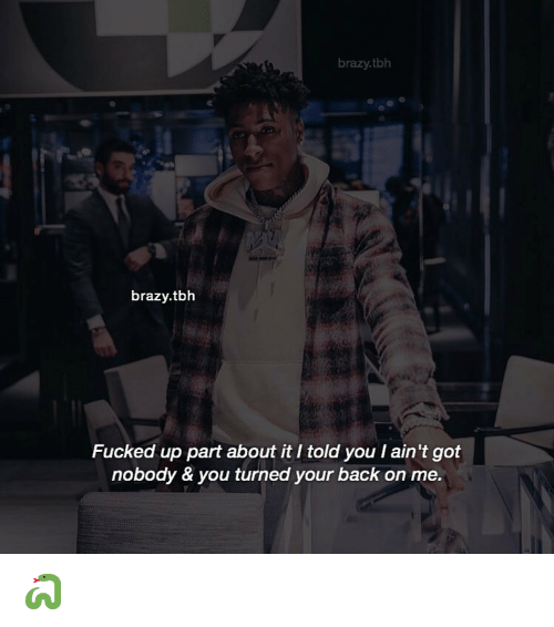 Memes, Tbh, and Back: brazy.tbh  brazy.tbh  Fucked up part about it I told you l ain't got  nobody & you turned your back on me. 🐍