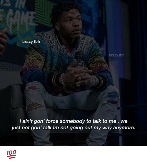 Memes, Tbh, and 🤖: brazy.tbh  brazy.tbh  I ain't gon' force somebody to talk to me, we  just not gon' talk Im not going out my way anymore. 💯