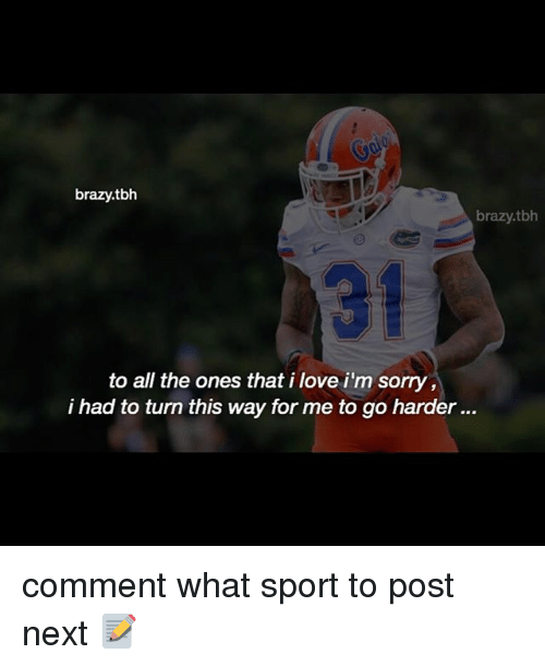 Love, Memes, and Sorry: brazy.tbh  brazy.tbh  to all the ones that i love i'm sorry,  i had to turn this way for me to go harder... comment what sport to post next 📝