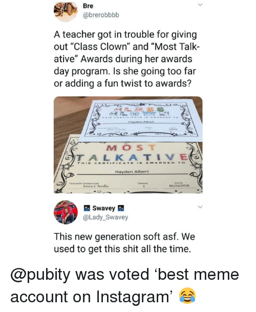 "Instagram, Meme, and Memes: Bre  @brerobbbb  A teacher got in trouble for giving  out ""Class Clown"" and ""Most Talk-  ative"" Awards during her awards  day program. Is she going too far  or adding a fun twist to awards?  MOST  TH'S CERT#F#CATE 'S AWARDED TO  Hayden Albert  DATE  05/21/2018  TEACHER SGNATURE  lessica C Bordlee  @Lady_Swavey  This new generation soft asf. We  used to get this shit all the time. @pubity was voted 'best meme account on Instagram' 😂"