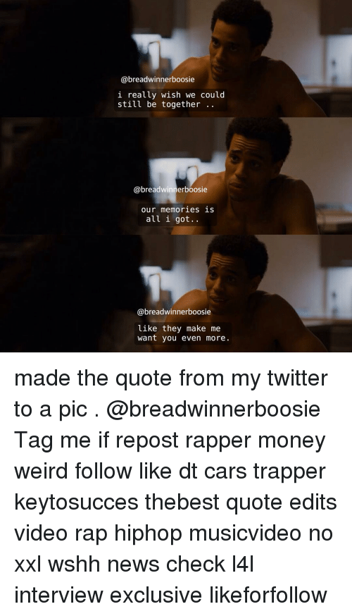 Memes, Rap, and Wshh: @breadwinner boosie  l really wish we could  still be together  @breadwinner boosie  Our memor les S  all i got.  @breadwinner boosie  like they make me  want you even more. made the quote from my twitter to a pic . @breadwinnerboosie Tag me if repost rapper money weird follow like dt cars trapper keytosucces thebest quote edits video rap hiphop musicvideo no xxl wshh news check l4l interview exclusive likeforfollow