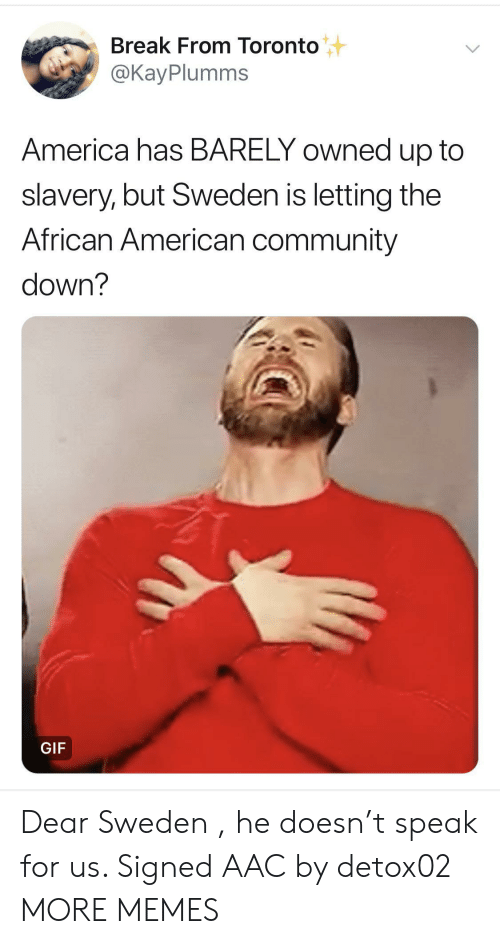 America, Community, and Dank: Break From Toronto  @KayPlumms  America has BARELY owned up to  slavery, but Sweden is letting the  African American community  down?  GIF Dear Sweden , he doesn't speak for us. Signed AAC by detox02 MORE MEMES