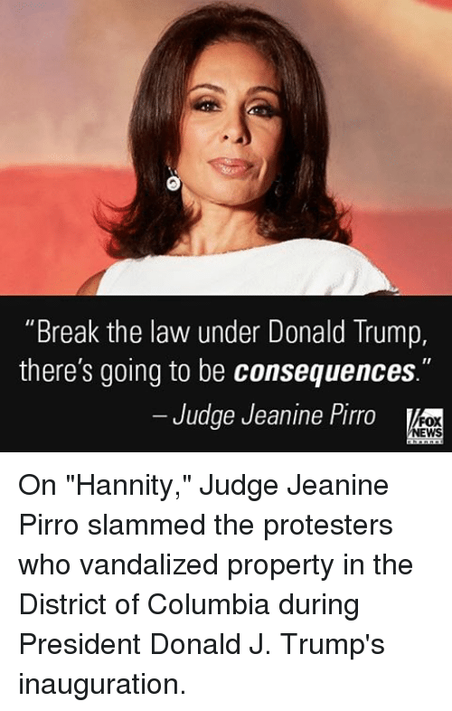 "Memes, Columbia, and Fox News: ""Break the law under Donald Trump,  there's going to be consequences  Judge Jeanine Pirro  FOX  NEWS On ""Hannity,"" Judge Jeanine Pirro slammed the protesters who vandalized property in the District of Columbia during President Donald J. Trump's inauguration."