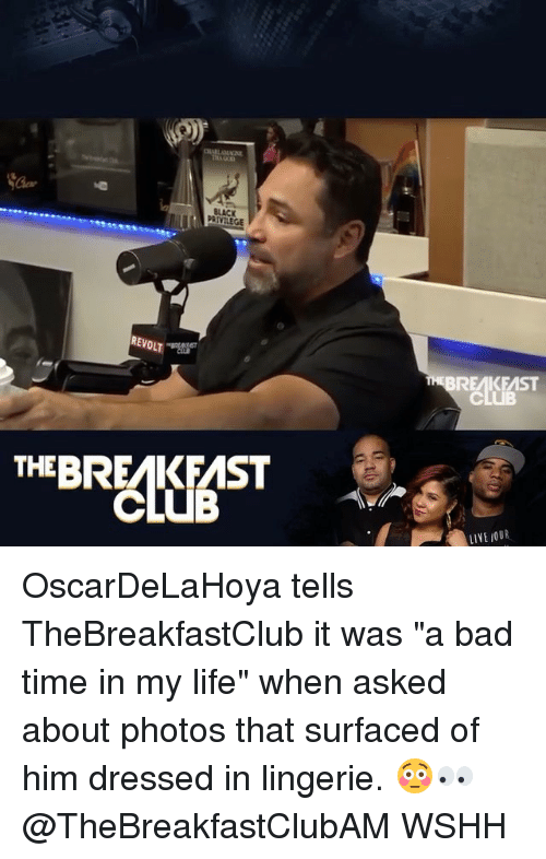 """Bad, Life, and Memes: BREAKEAST  EBRKFAST  LIYE OUR OscarDeLaHoya tells TheBreakfastClub it was """"a bad time in my life"""" when asked about photos that surfaced of him dressed in lingerie. 😳👀 @TheBreakfastClubAM WSHH"""