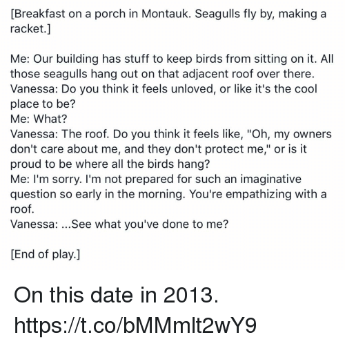 "Memes, Sorry, and Birds: [Breakfast on a porch in Montauk. Seagulls fly by, making a  racket.]  Me: Our building has stuff to keep birds from sitting on it. All  those seagulls hang out on that adjacent roof over there.  Vanessa: Do you think it feels unloved, or like it's the cool  place to be?  Me: What?  Vanessa: The roof. Do you think it feels like, ""Oh, my owners  don't care about me, and they don't protect me,"" or is it  proud to be where all the birds hang?  Me: I'm sorry. I'm not prepared for such an imaginative  question so early in the morning. You're empathizing with a  roof.  Vanessa: ...See what you've done to me?  End of play.] On this date in 2013. https://t.co/bMMmlt2wY9"