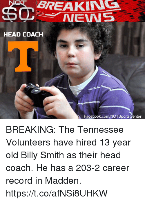 breakin: BREAKIN  NEWS  HEAD COACH  Facebook.com/NOTSportsCenter BREAKING: The Tennessee Volunteers have hired 13 year old Billy Smith as their head coach. He has a 203-2 career record in Madden. https://t.co/afNSi8UHKW