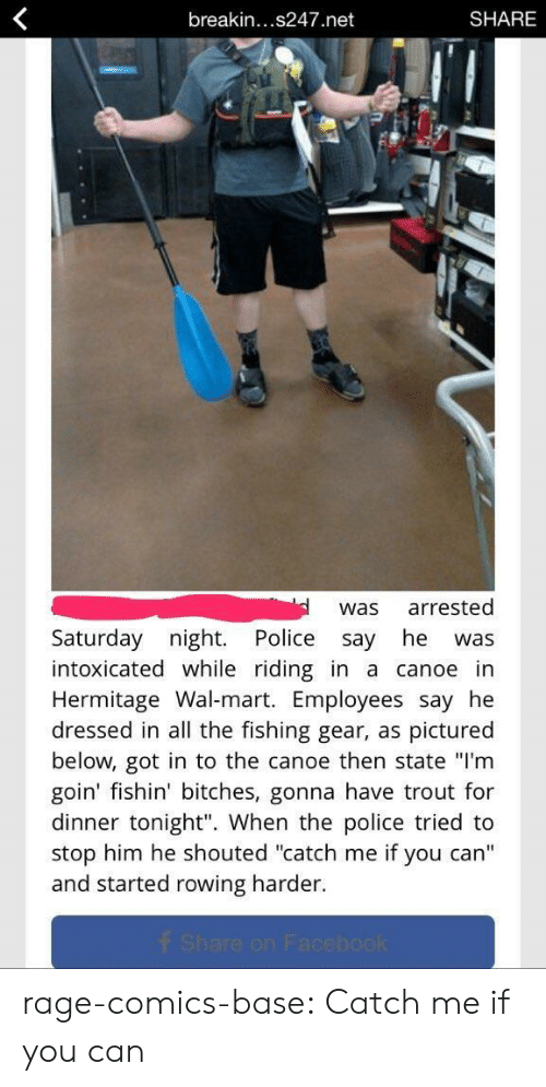 """breakin: breakin...s247.net  SHARE  was arrested  Saturday night. Police say he was  intoxicated while riding in a canoe in  Hermitage Wal-mart. Employees say he  dressed in all the fishing gear, as pictured  below, got in to the canoe then state """"I'm  goin' fishin' bitches, gonna have trout for  dinner tonight"""". When the police tried to  stop him he shouted """"catch me if you can'""""  and started rowing harder rage-comics-base:  Catch me if you can"""