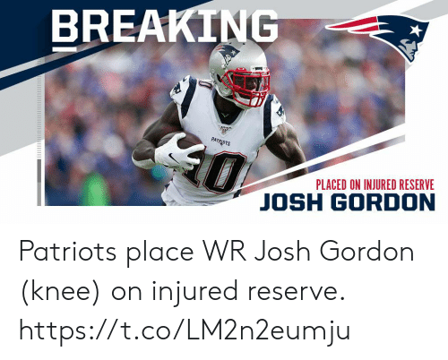 Josh: BREAKING  0  PATRIOTS  PLACED ON INJURED RESERVE  JOSH GORDON Patriots place WR Josh Gordon (knee) on injured reserve. https://t.co/LM2n2eumju
