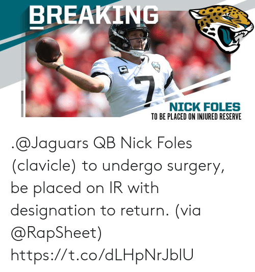 Memes, Nick, and Nick Foles: BREAKING  $7  NICK FOLES .@Jaguars QB Nick Foles (clavicle) to undergo surgery, be placed on IR with designation to return. (via @RapSheet) https://t.co/dLHpNrJblU