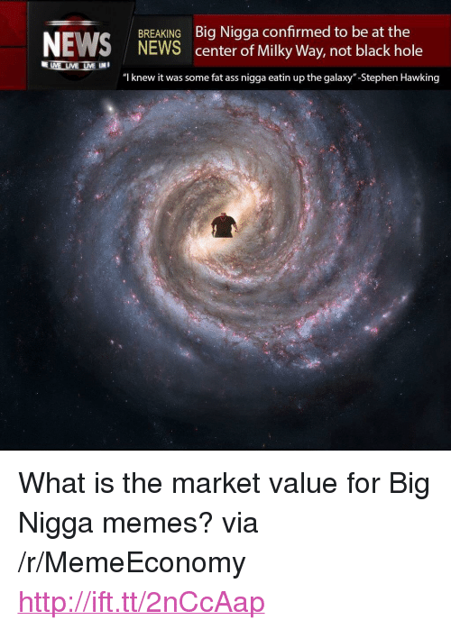 "Ass, Fat Ass, and Memes: BREAKING Big Nigga confirmed to be at the  NEWS center of Milky Way, not black hole  ""l knew it was some fat ass nigga eatin up the galaxy""-Stephen Hawking <p>What is the market value for Big Nigga memes? via /r/MemeEconomy <a href=""http://ift.tt/2nCcAap"">http://ift.tt/2nCcAap</a></p>"