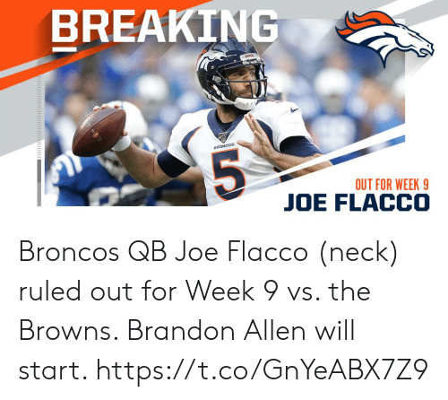 allen: BREAKING  BRONCOS  OUT FOR WEEK 9  JOE FLACCO Broncos QB Joe Flacco (neck) ruled out for Week 9 vs. the Browns. Brandon Allen will start. https://t.co/GnYeABX7Z9