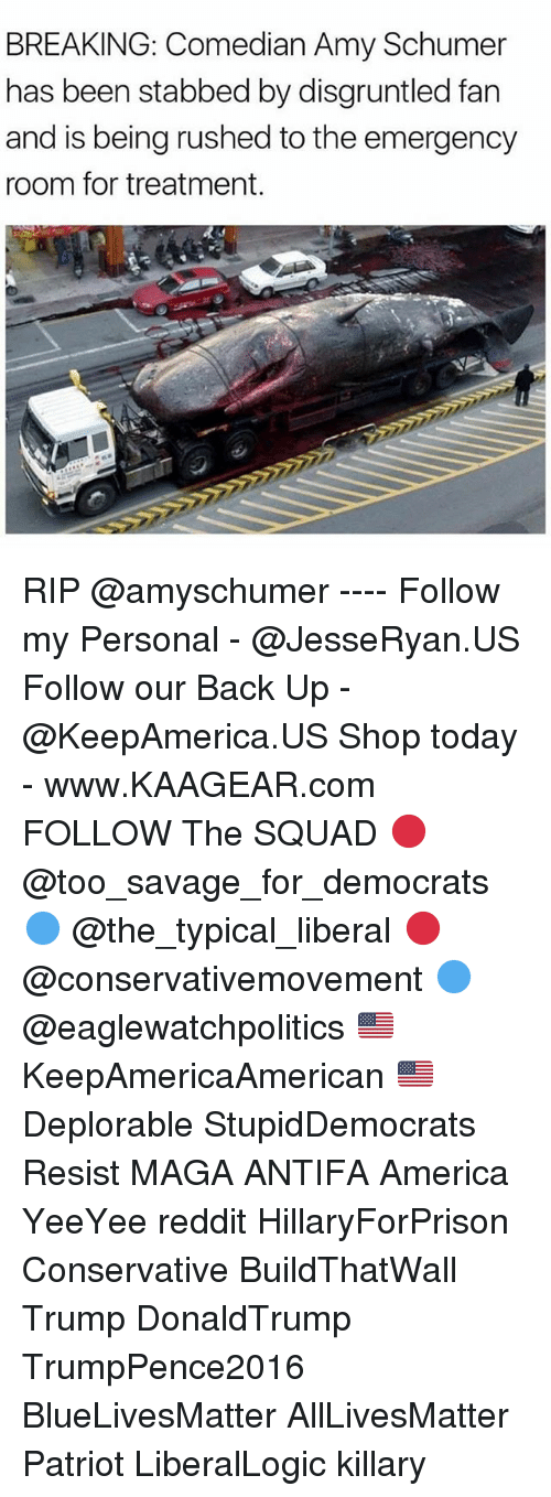 Reddits: BREAKING: Comedian Amy Schumer  has been stabbed by disgruntled fan  and is being rushed to the emergency  room for treatment RIP @amyschumer ---- Follow my Personal - @JesseRyan.US Follow our Back Up - @KeepAmerica.US Shop today - www.KAAGEAR.com FOLLOW The SQUAD 🔴 @too_savage_for_democrats 🔵 @the_typical_liberal 🔴 @conservativemovement 🔵 @eaglewatchpolitics 🇺🇸 KeepAmericaAmerican 🇺🇸 Deplorable StupidDemocrats Resist MAGA ANTIFA America YeeYee reddit HillaryForPrison Conservative BuildThatWall Trump DonaldTrump TrumpPence2016 BlueLivesMatter AllLivesMatter Patriot LiberalLogic killary