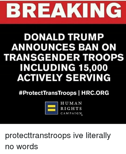 Donald Trump, Memes, and Transgender: BREAKING  DONALD TRUMP  ANNOUNCES BAN ON  TRANSGENDER TROOPS  INCLUDING 15,000  ACTIVELY SERVING  #ProtectTransTroops I HRC.ORG  HUMAN  RIGHTS  CAMPAIGN protecttranstroops ive literally no words
