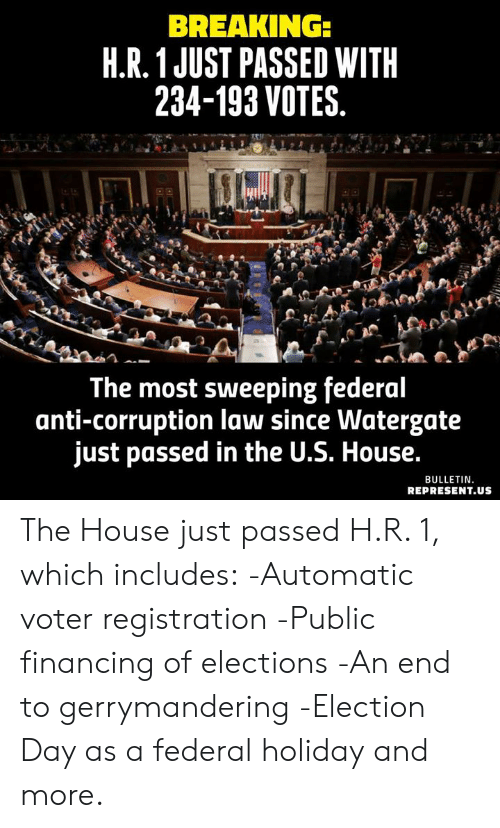 Memes, House, and Corruption: BREAKING:  H.R.1 JUST PASSED WITH  234-193 VOTES.  The most sweeping federal  anti-corruption law since Watergate  just passed in the U.S. House.  BULLETIN.  REPRESENT.US The House just passed H.R. 1, which includes:  -Automatic voter registration  -Public financing of elections  -An end to gerrymandering  -Election Day as a federal holiday  and more.