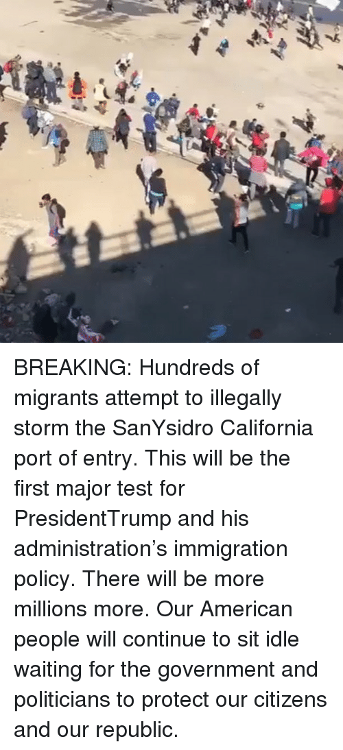 Memes, American, and California: BREAKING: Hundreds of migrants attempt to illegally storm the SanYsidro California port of entry. This will be the first major test for PresidentTrump and his administration's immigration policy. There will be more millions more. Our American people will continue to sit idle waiting for the government and politicians to protect our citizens and our republic.