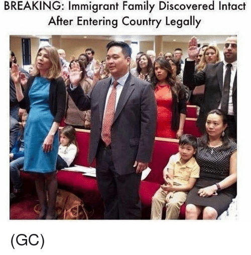 Family, Memes, and 🤖: BREAKING: Immigrant Family Discovered Intact  After Entering Country Legally (GC)