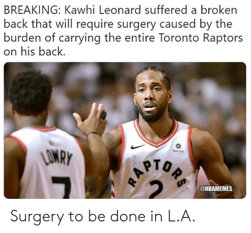 Life, Nba, and Toronto Raptors: BREAKING: Kawhi Leonard suffered a broken  back that will require surgery caused by the  burden of carrying the entire Toronto Raptors  on his back.  Sun Life  PTO  @NBAMEMES Surgery to be done in L.A.