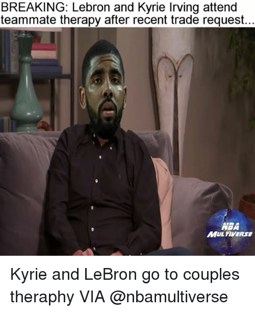 Kyrie Irving, Memes, and Lebron: BREAKING: Lebron and Kyrie Irving attend  teammate therapy after recent trade request.  MBA  MUL TIVERSE Kyrie and LeBron go to couples theraphy VIA @nbamultiverse
